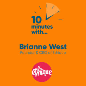 Ten minutes with Ethique - Brianne West - The PHA Group