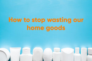 How to stop wasting our home goods